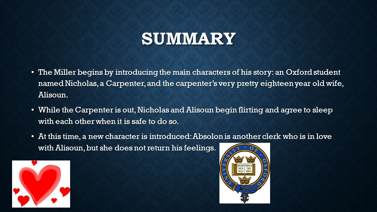 SUMMARY The Miller begins by introducing the main characters of his story: an Oxford student named Nicholas, a Carpenter, and the carpenter's very pre