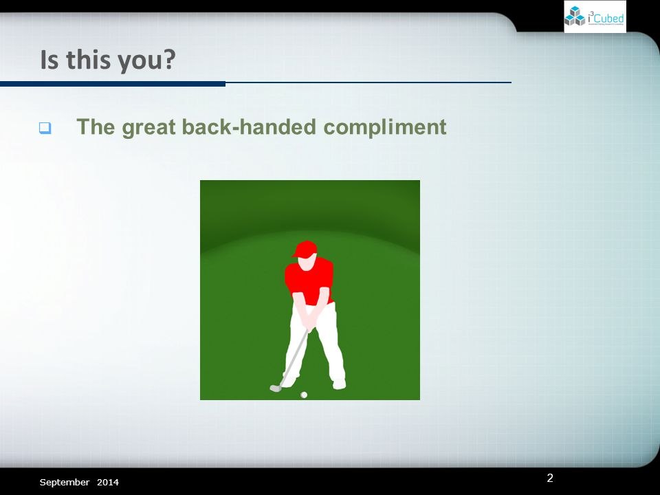 Is this you  The great back-handed compliment September 2014 2