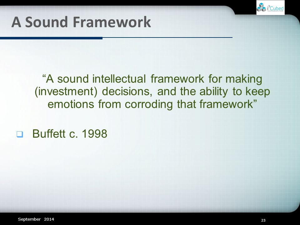 23 A Sound Framework September 2014 A sound intellectual framework for making (investment) decisions, and the ability to keep emotions from corroding that framework  Buffett c.