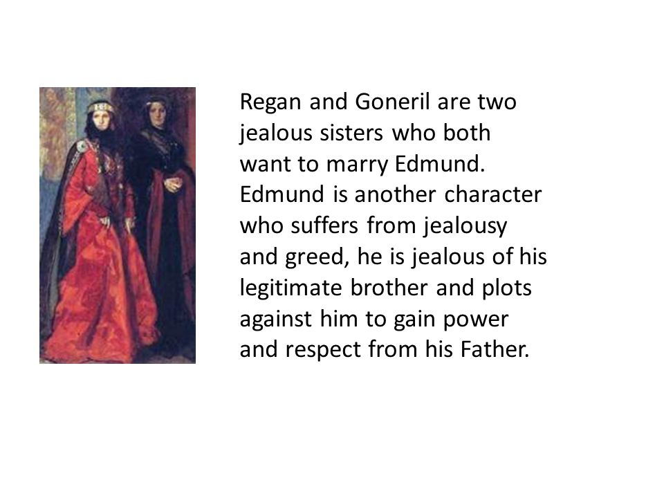 Regan and Goneril are two jealous sisters who both want to marry Edmund.