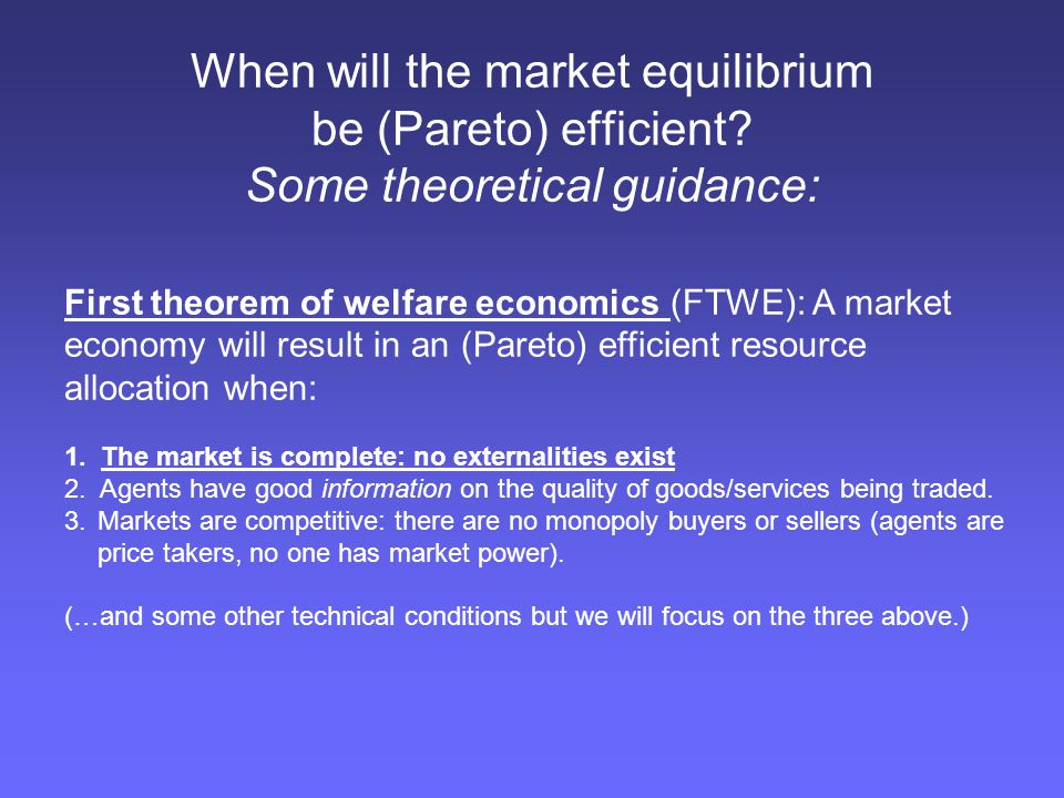 When will the market equilibrium be (Pareto) efficient? Some theoretical guidance: First theorem of welfare economics (FTWE): A market economy will re