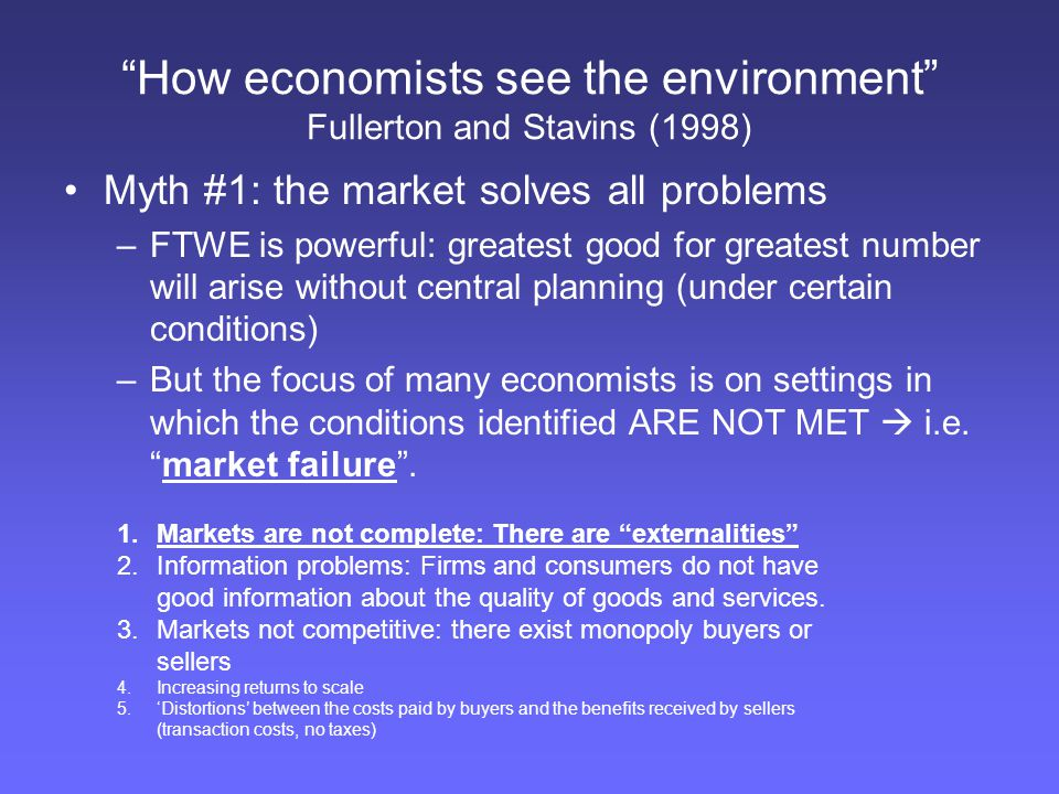 """How economists see the environment"" Fullerton and Stavins (1998) Myth #1: the market solves all problems –FTWE is powerful: greatest good for greates"
