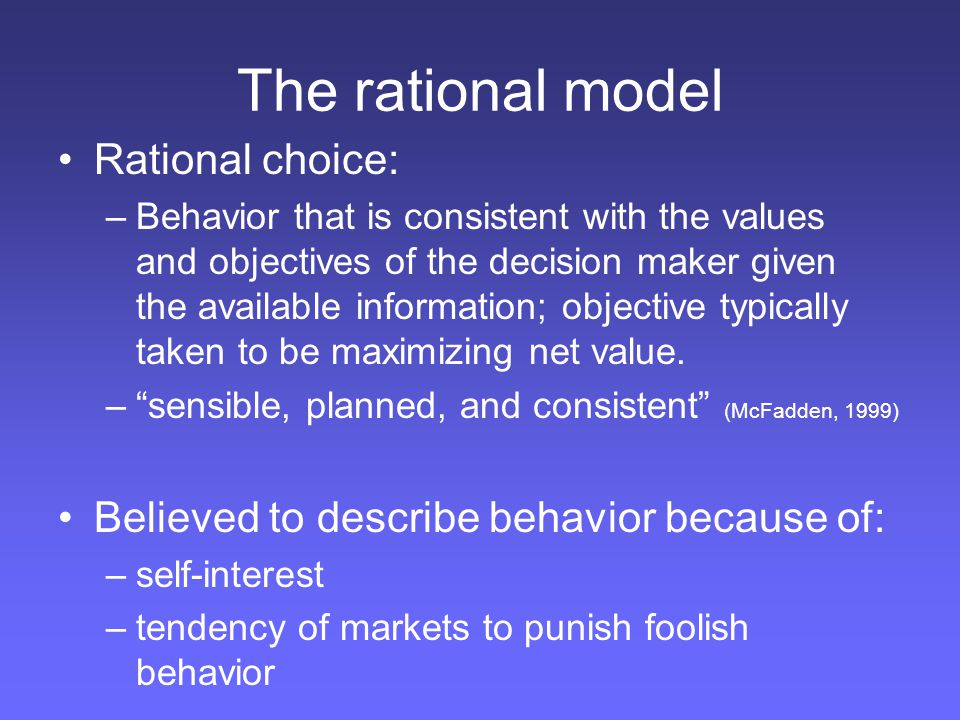 The rational model Rational choice: –Behavior that is consistent with the values and objectives of the decision maker given the available information;