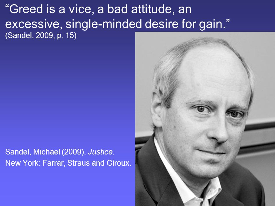 """Greed is a vice, a bad attitude, an excessive, single-minded desire for gain."" (Sandel, 2009, p. 15) Sandel, Michael (2009). Justice. New York: Farra"