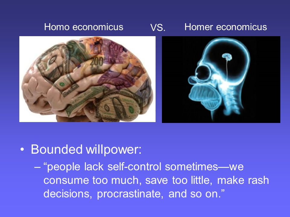 "Bounded willpower: –""people lack self-control sometimes—we consume too much, save too little, make rash decisions, procrastinate, and so on."" Homo eco"