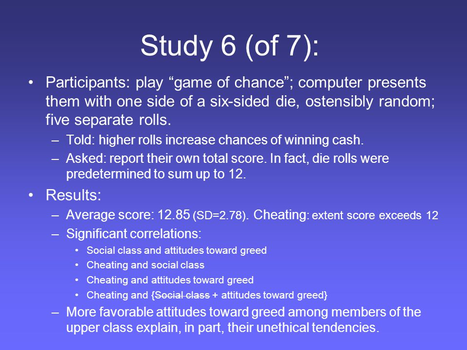 "Study 6 (of 7): Participants: play ""game of chance""; computer presents them with one side of a six-sided die, ostensibly random; five separate rolls."