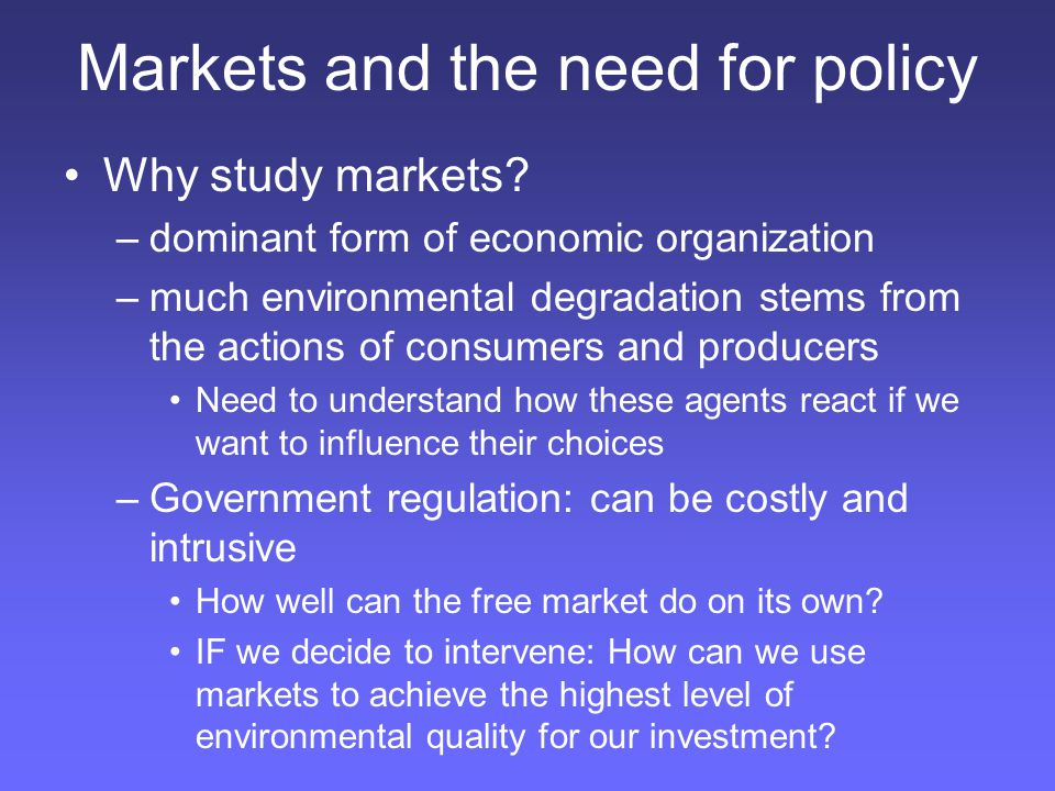 Markets and the need for policy Why study markets? –dominant form of economic organization –much environmental degradation stems from the actions of c