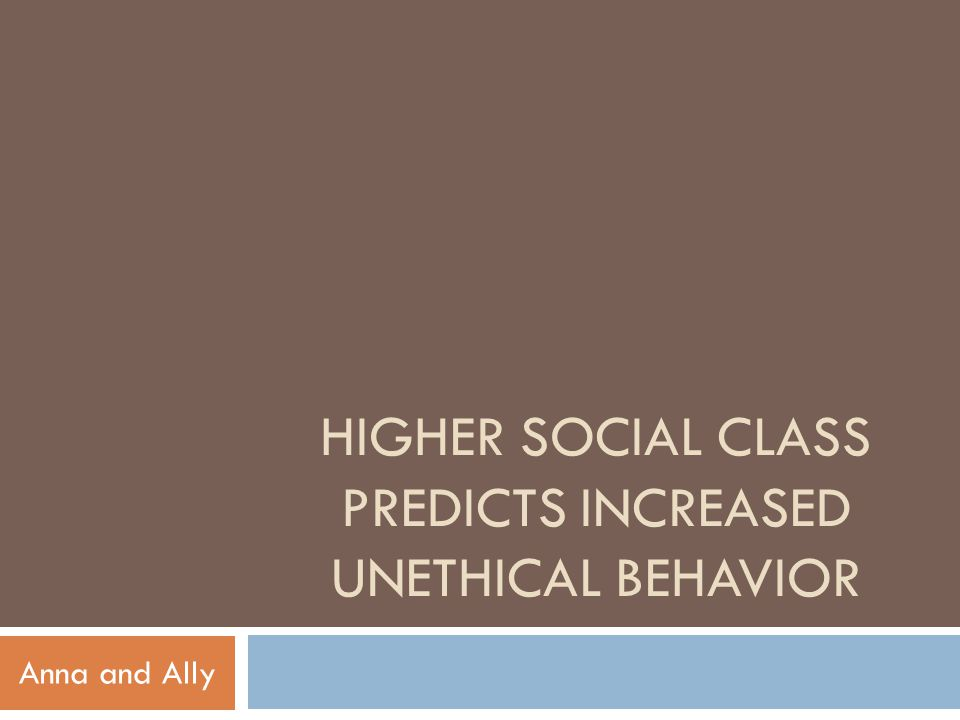 HIGHER SOCIAL CLASS PREDICTS INCREASED UNETHICAL BEHAVIOR Anna and Ally