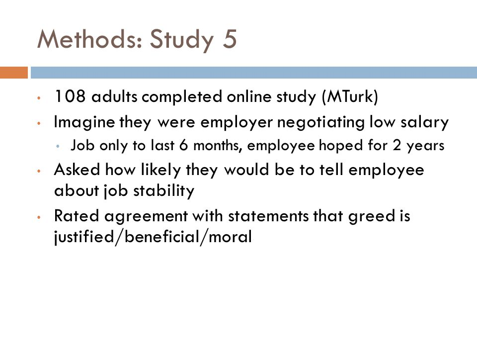 Methods: Study 5 108 adults completed online study (MTurk) Imagine they were employer negotiating low salary Job only to last 6 months, employee hoped for 2 years Asked how likely they would be to tell employee about job stability Rated agreement with statements that greed is justified/beneficial/moral