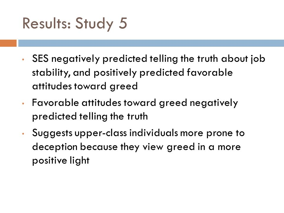 Results: Study 5 SES negatively predicted telling the truth about job stability, and positively predicted favorable attitudes toward greed Favorable attitudes toward greed negatively predicted telling the truth Suggests upper-class individuals more prone to deception because they view greed in a more positive light