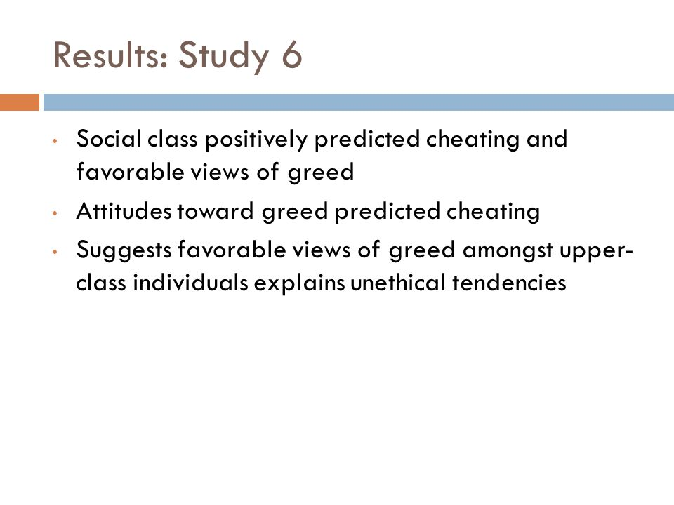 Results: Study 6 Social class positively predicted cheating and favorable views of greed Attitudes toward greed predicted cheating Suggests favorable views of greed amongst upper- class individuals explains unethical tendencies