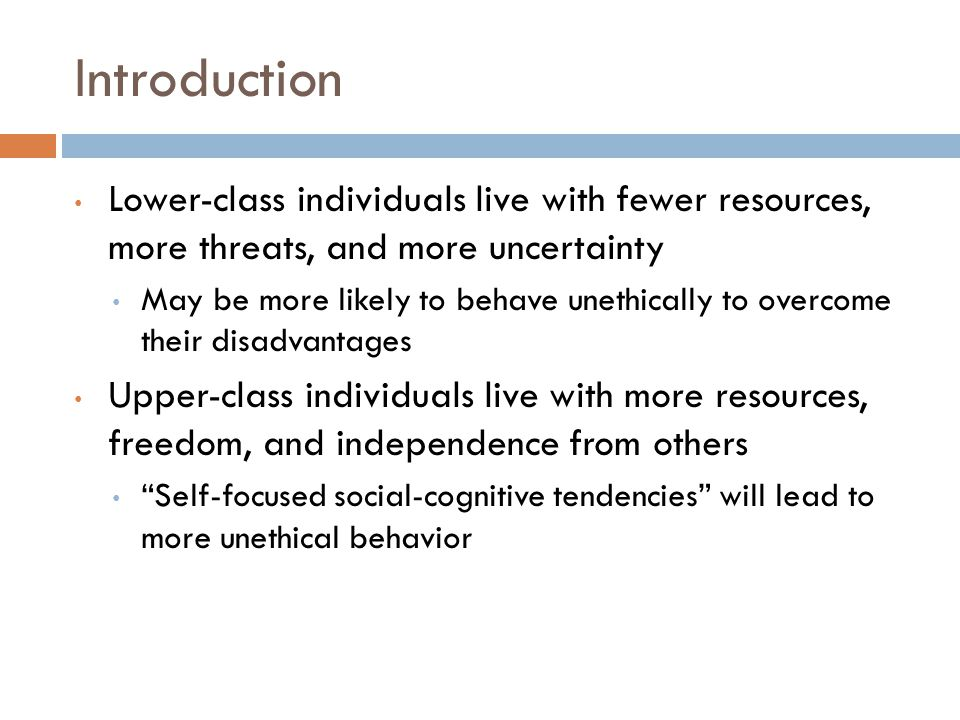 Introduction Lower-class individuals live with fewer resources, more threats, and more uncertainty May be more likely to behave unethically to overcome their disadvantages Upper-class individuals live with more resources, freedom, and independence from others Self-focused social-cognitive tendencies will lead to more unethical behavior