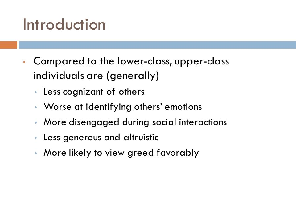Introduction Compared to the lower-class, upper-class individuals are (generally) Less cognizant of others Worse at identifying others' emotions More disengaged during social interactions Less generous and altruistic More likely to view greed favorably