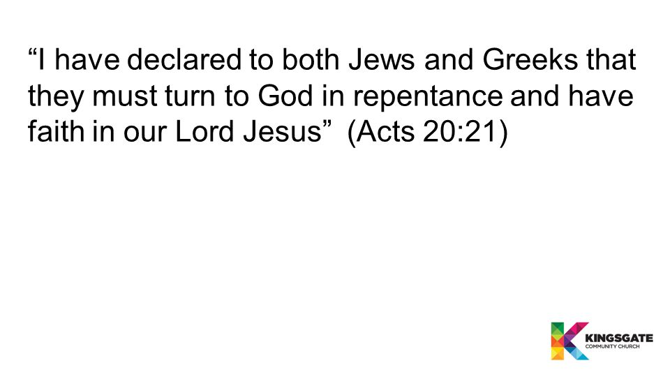 I have declared to both Jews and Greeks that they must turn to God in repentance and have faith in our Lord Jesus (Acts 20:21)