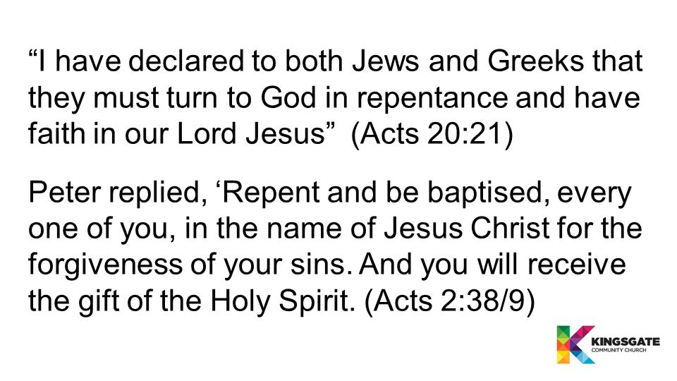 Peter replied, 'Repent and be baptised, every one of you, in the name of Jesus Christ for the forgiveness of your sins.