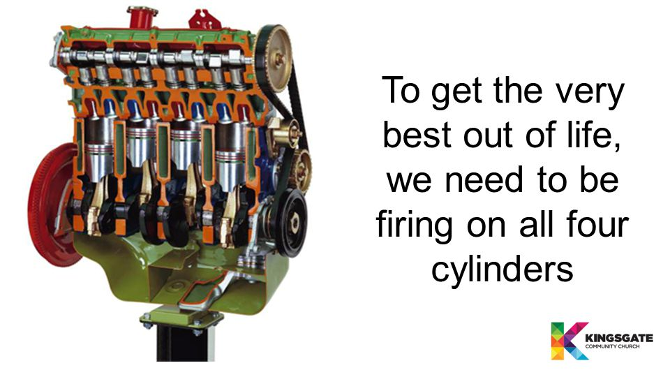 To get the very best out of life, we need to be firing on all four cylinders
