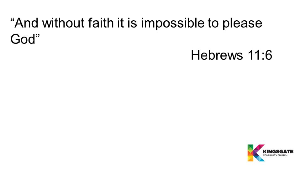 And without faith it is impossible to please God Hebrews 11:6