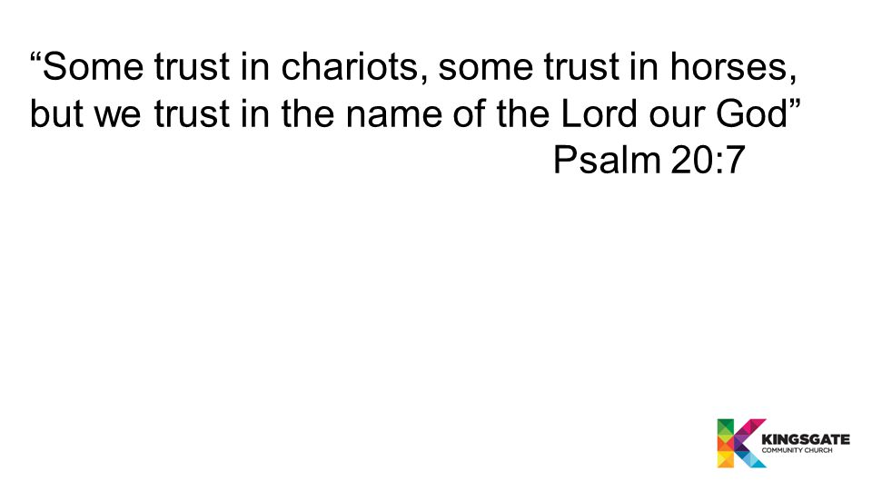 Some trust in chariots, some trust in horses, but we trust in the name of the Lord our God Psalm 20:7