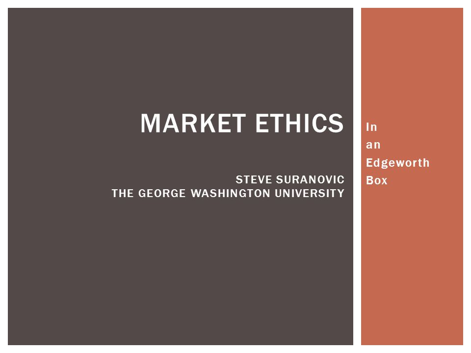 In an Edgeworth Box MARKET ETHICS STEVE SURANOVIC THE GEORGE WASHINGTON UNIVERSITY