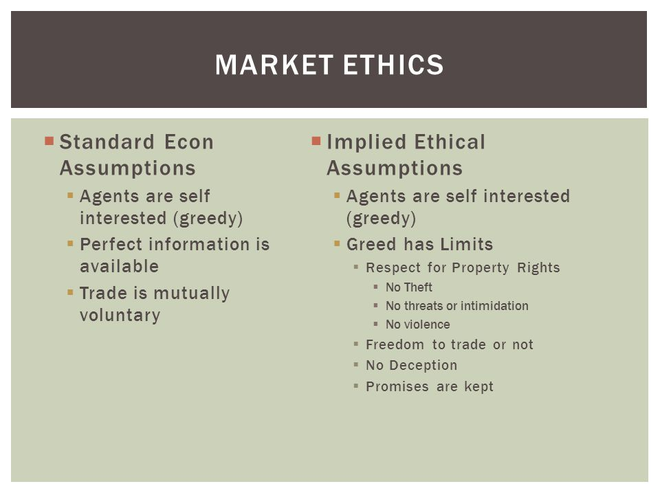  Standard Econ Assumptions  Agents are self interested (greedy)  Perfect information is available  Trade is mutually voluntary  Implied Ethical Assumptions  Agents are self interested (greedy)  Greed has Limits  Respect for Property Rights  No Theft  No threats or intimidation  No violence  Freedom to trade or not  No Deception  Promises are kept MARKET ETHICS