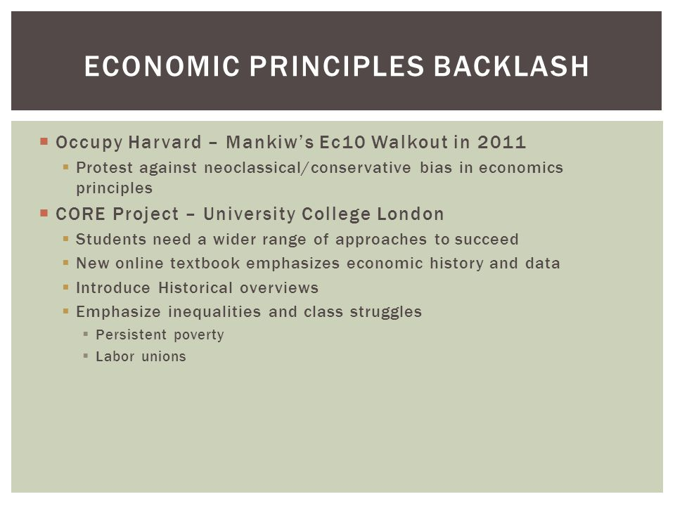  Occupy Harvard – Mankiw's Ec10 Walkout in 2011  Protest against neoclassical/conservative bias in economics principles  CORE Project – University College London  Students need a wider range of approaches to succeed  New online textbook emphasizes economic history and data  Introduce Historical overviews  Emphasize inequalities and class struggles  Persistent poverty  Labor unions ECONOMIC PRINCIPLES BACKLASH