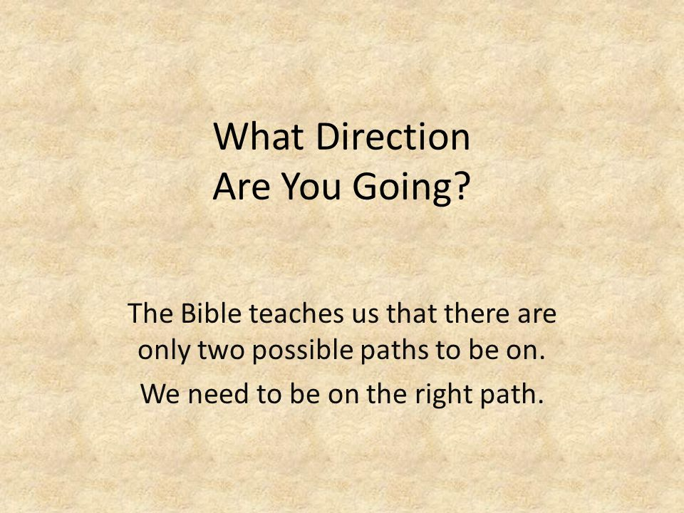 What Direction Are You Going.The Bible teaches us that there are only two possible paths to be on.