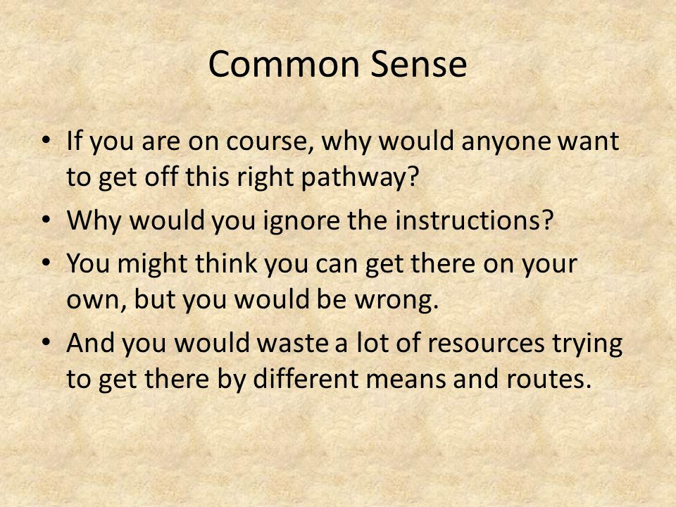 Common Sense If you are on course, why would anyone want to get off this right pathway.