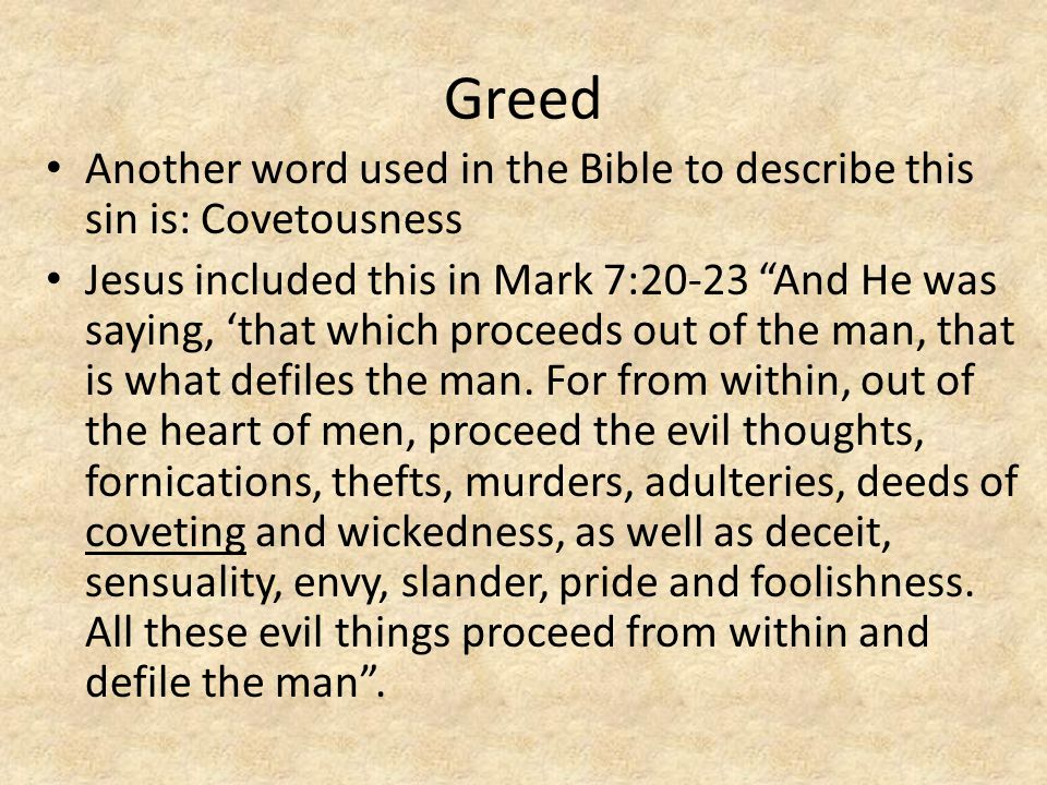 Greed Another word used in the Bible to describe this sin is: Covetousness Jesus included this in Mark 7:20-23 And He was saying, 'that which proceeds out of the man, that is what defiles the man.