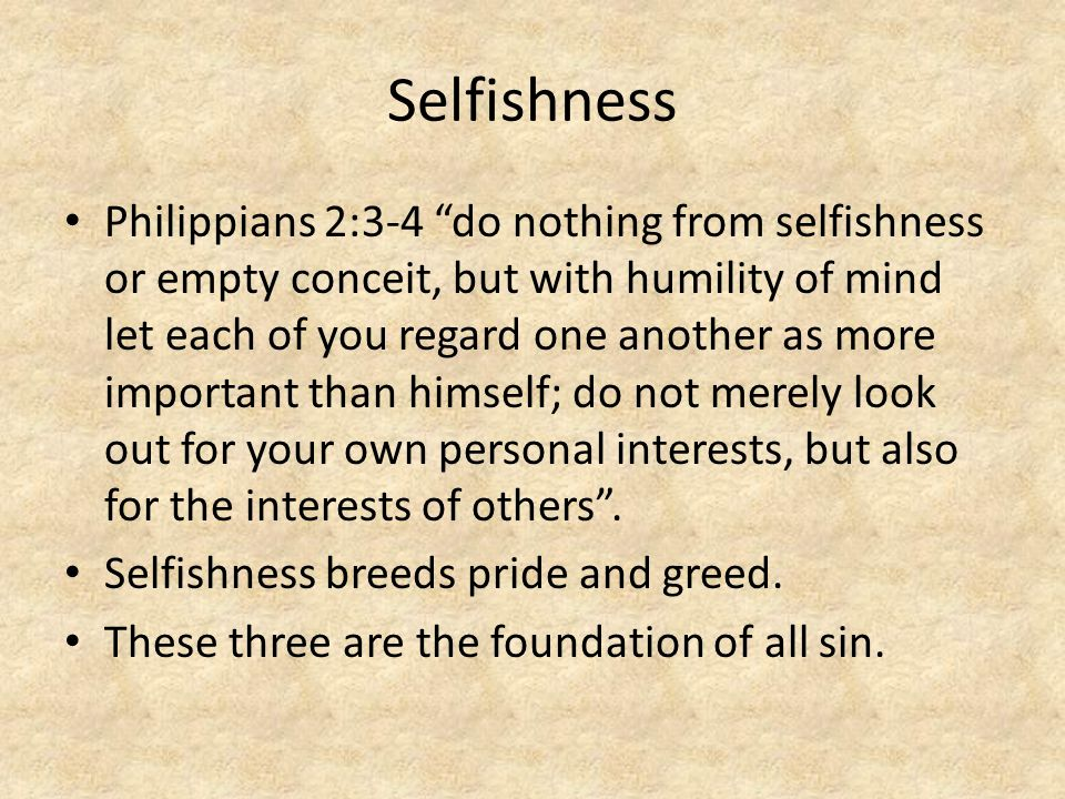 Selfishness Philippians 2:3-4 do nothing from selfishness or empty conceit, but with humility of mind let each of you regard one another as more important than himself; do not merely look out for your own personal interests, but also for the interests of others .