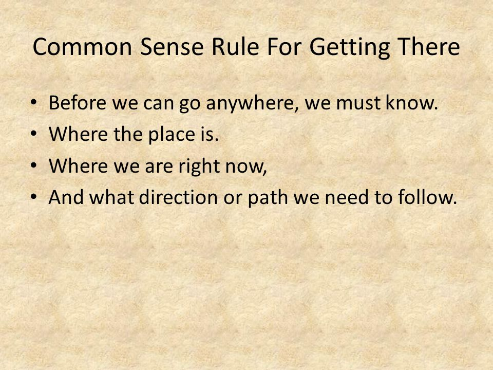 Common Sense Rule For Getting There Before we can go anywhere, we must know.