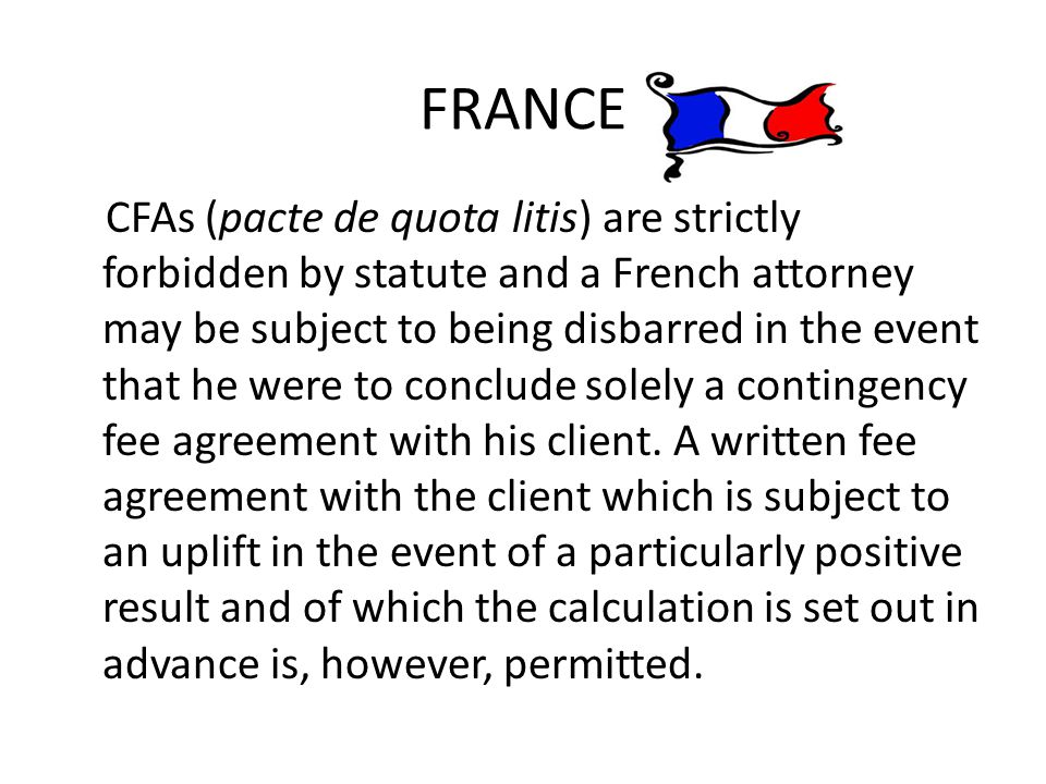 FRANCE CFAs (pacte de quota litis) are strictly forbidden by statute and a French attorney may be subject to being disbarred in the event that he were