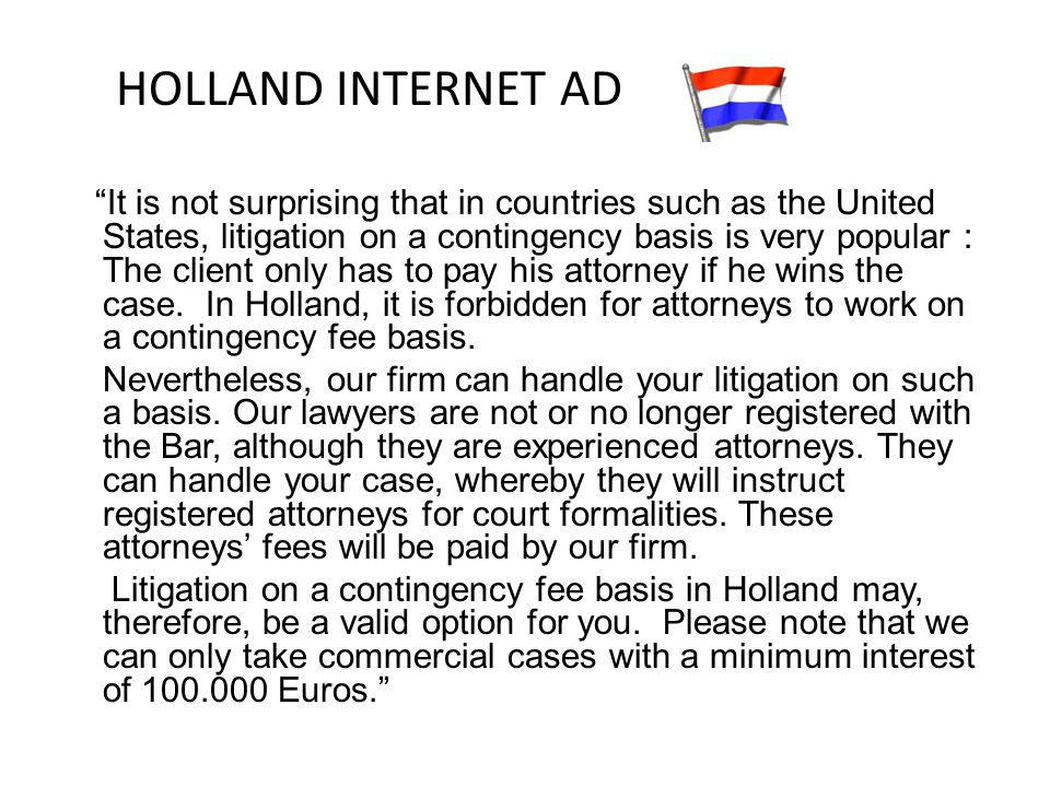 HOLLAND INTERNET AD It is not surprising that in countries such as the United States, litigation on a contingency basis is very popular : The client only has to pay his attorney if he wins the case.