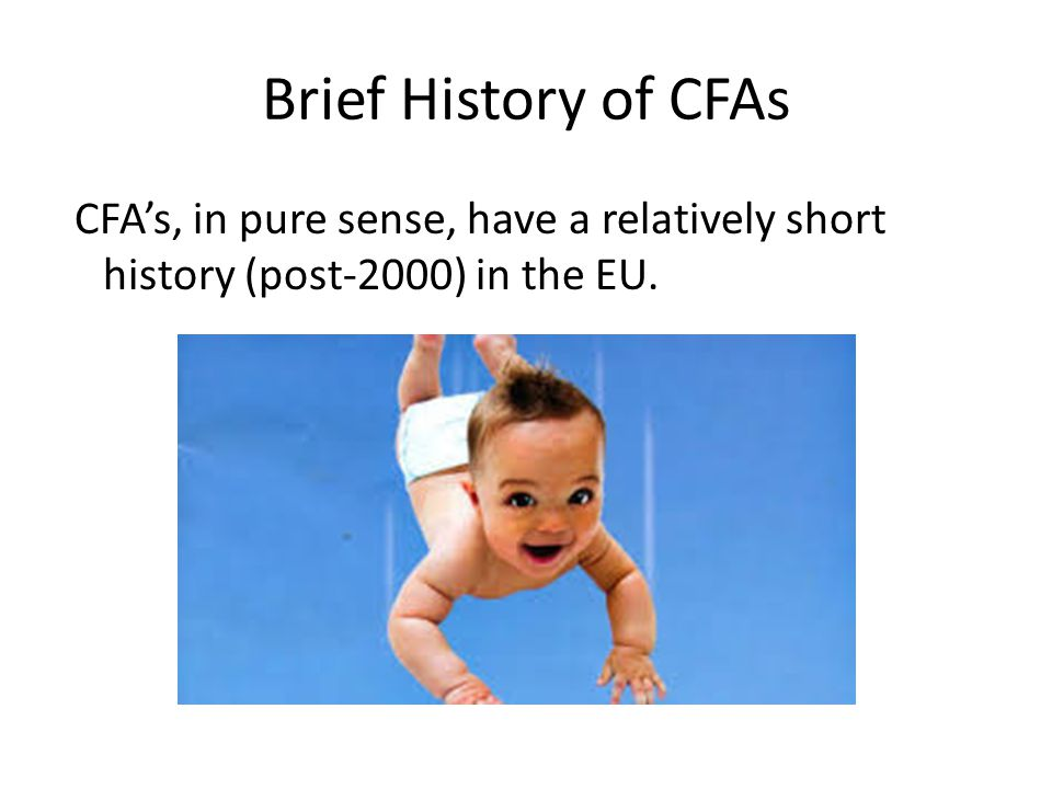 Brief History of CFAs CFA's, in pure sense, have a relatively short history (post-2000) in the EU.