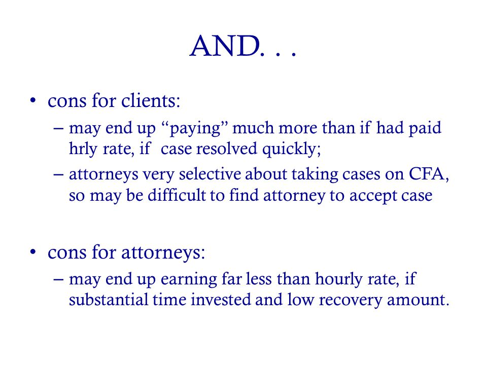 "AND... cons for clients: – may end up ""paying"" much more than if had paid hrly rate, if case resolved quickly; – attorneys very selective about taking"