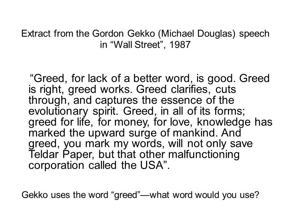 "Extract from the Gordon Gekko (Michael Douglas) speech in ""Wall Street"", 1987 ""Greed, for lack of a better word, is good. Greed is right, greed works."