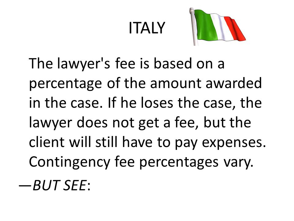 ITALY The lawyer's fee is based on a percentage of the amount awarded in the case. If he loses the case, the lawyer does not get a fee, but the client