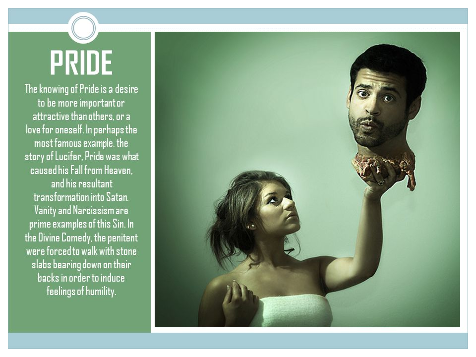 PRIDE The knowing of Pride is a desire to be more important or attractive than others, or a love for oneself.