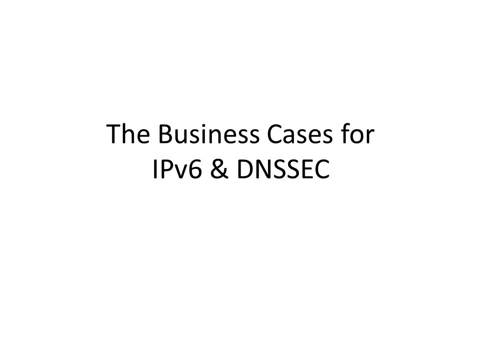 The Business Cases for IPv6 & DNSSEC