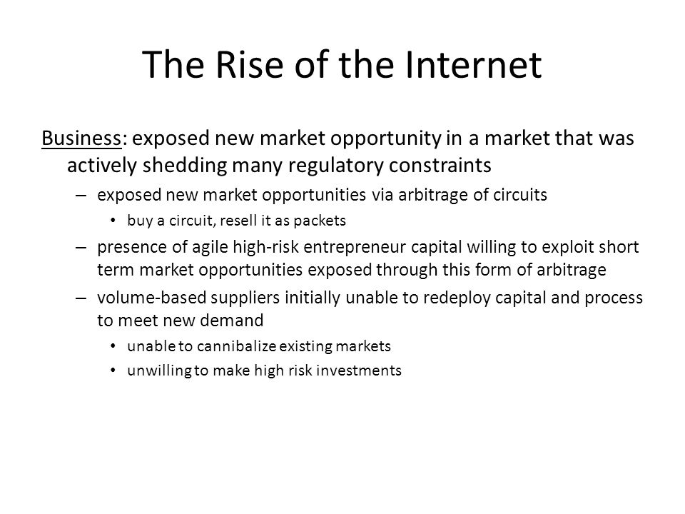 The Rise of the Internet Business: exposed new market opportunity in a market that was actively shedding many regulatory constraints – exposed new market opportunities via arbitrage of circuits buy a circuit, resell it as packets – presence of agile high-risk entrepreneur capital willing to exploit short term market opportunities exposed through this form of arbitrage – volume-based suppliers initially unable to redeploy capital and process to meet new demand unable to cannibalize existing markets unwilling to make high risk investments