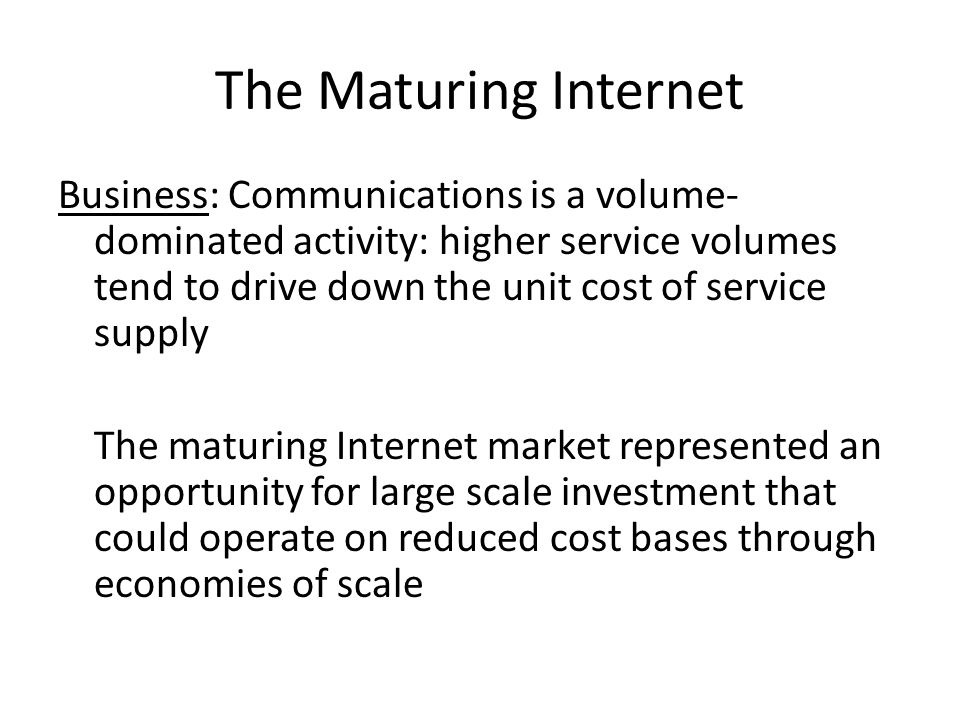 The Maturing Internet Business: Communications is a volume- dominated activity: higher service volumes tend to drive down the unit cost of service supply The maturing Internet market represented an opportunity for large scale investment that could operate on reduced cost bases through economies of scale