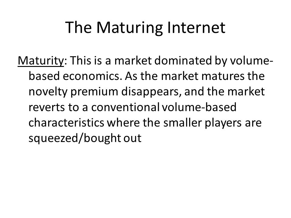 The Maturing Internet Maturity: This is a market dominated by volume- based economics.