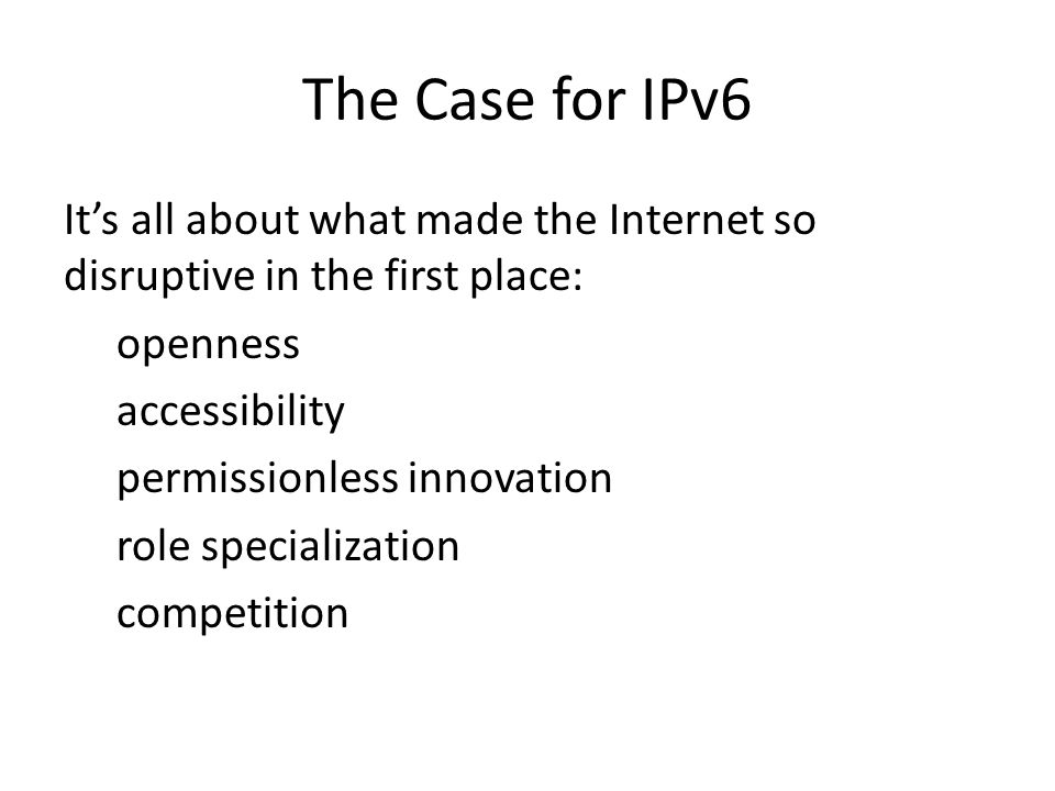 The Case for IPv6 It's all about what made the Internet so disruptive in the first place: openness accessibility permissionless innovation role specialization competition