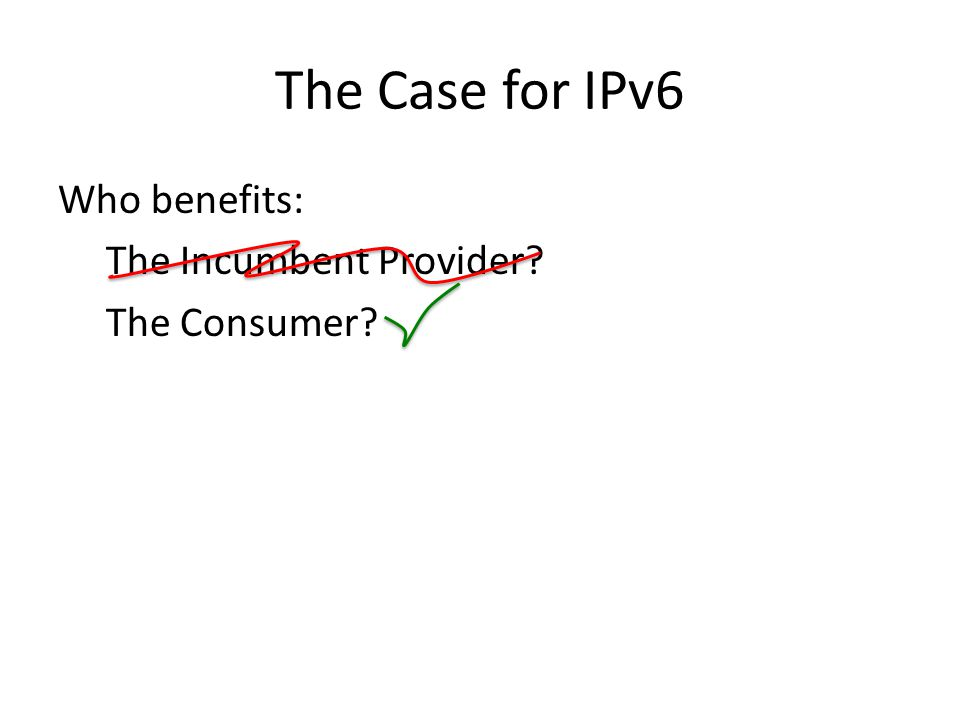 The Case for IPv6 Who benefits: The Incumbent Provider The Consumer
