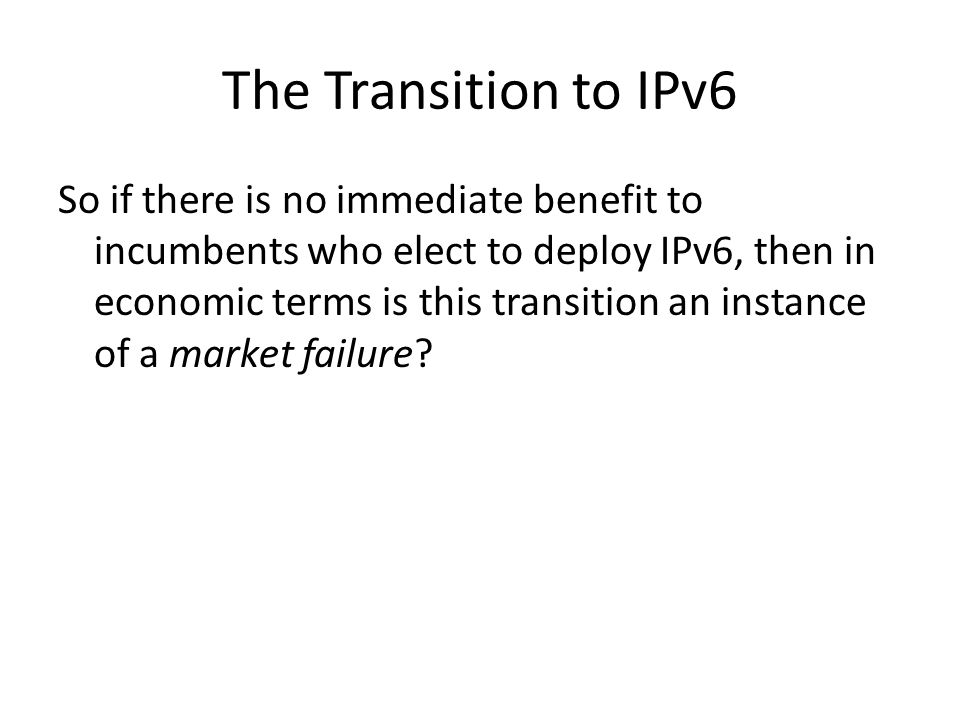 The Transition to IPv6 So if there is no immediate benefit to incumbents who elect to deploy IPv6, then in economic terms is this transition an instance of a market failure