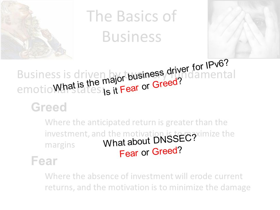The Basics of Business Business is driven by two very fundamental emotional states: Greed Where the anticipated return is greater than the investment, and the motivation is to maximize the margins Fear Where the absence of investment will erode current returns, and the motivation is to minimize the damage What is the major business driver for IPv6.