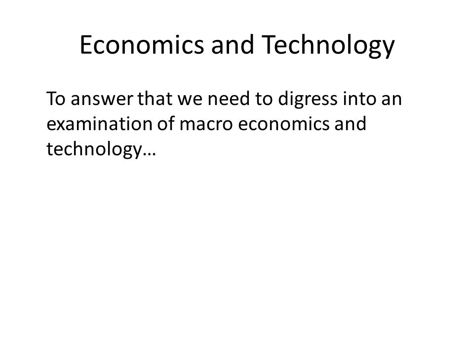 Economics and Technology To answer that we need to digress into an examination of macro economics and technology…
