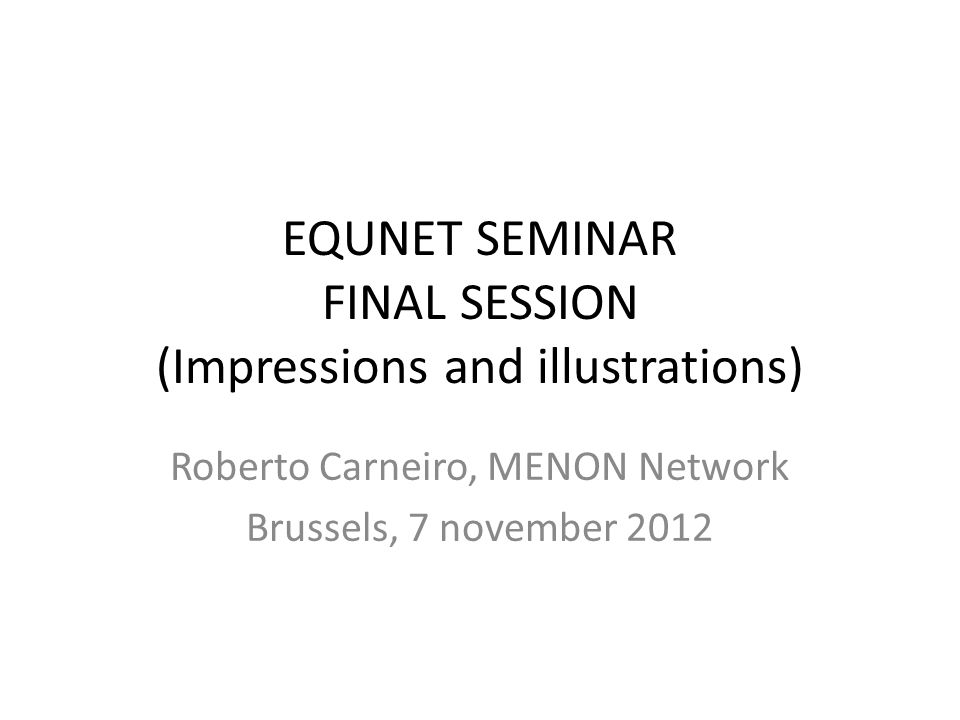 EQUNET SEMINAR FINAL SESSION (Impressions and illustrations) Roberto Carneiro, MENON Network Brussels, 7 november 2012