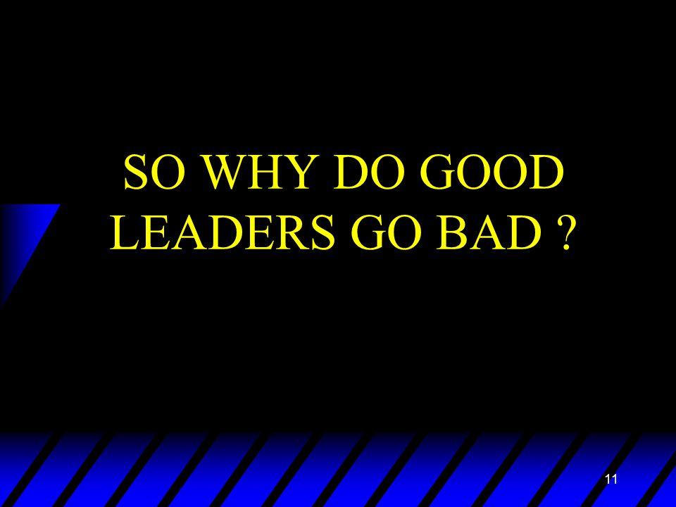 11 SO WHY DO GOOD LEADERS GO BAD ?