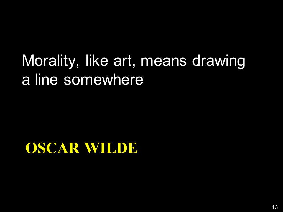 OSCAR WILDE Morality, like art, means drawing a line somewhere 13