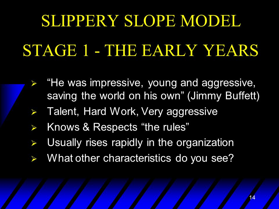 14 SLIPPERY SLOPE MODEL STAGE 1 - THE EARLY YEARS  He was impressive, young and aggressive, saving the world on his own (Jimmy Buffett)  Talent, Hard Work, Very aggressive  Knows & Respects the rules  Usually rises rapidly in the organization  What other characteristics do you see